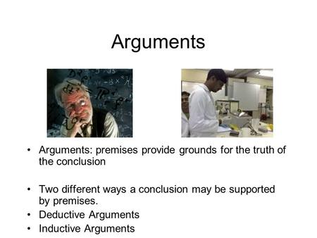 Arguments Arguments: premises provide grounds for the truth of the conclusion Two different ways a conclusion may be supported by premises. Deductive Arguments.