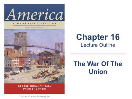 The War Of The Union Chapter 16 Lecture Outline © 2013 W. W. Norton & Company, Inc.