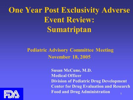 1 One Year Post Exclusivity Adverse Event Review: Sumatriptan Pediatric Advisory Committee Meeting November 18, 2005 Susan McCune, M.D. Medical Officer.