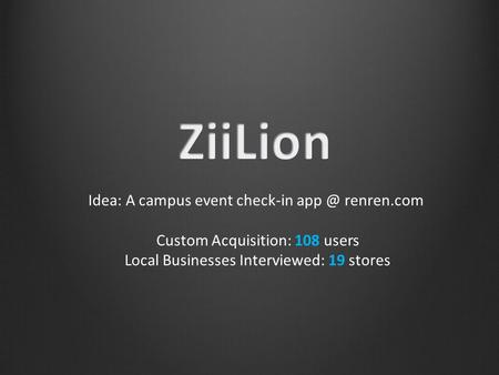 Idea: A campus event check-in renren.com Custom Acquisition: 108 users Local Businesses Interviewed: 19 stores.