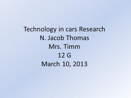 Technology in cars Research N. Jacob Thomas Mrs. Timm 12 G March 10, 2013.
