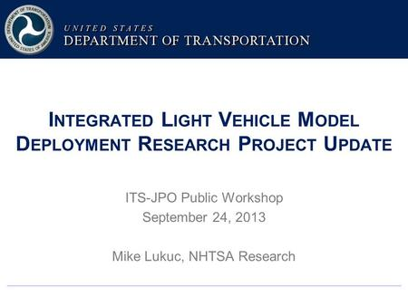 I NTEGRATED L IGHT V EHICLE M ODEL D EPLOYMENT R ESEARCH P ROJECT U PDATE ITS-JPO Public Workshop September 24, 2013 Mike Lukuc, NHTSA Research.