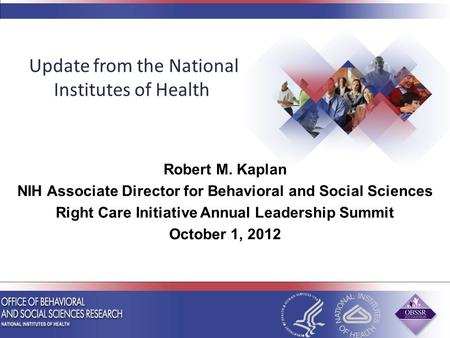 Robert M. Kaplan NIH Associate Director for Behavioral and Social Sciences Right Care Initiative Annual Leadership Summit October 1, 2012 Update from the.