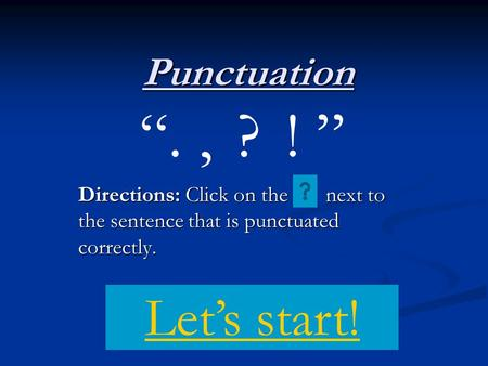 "Punctuation Directions: Click on the next to the sentence that is punctuated correctly. "".,?! "" Let's start!"