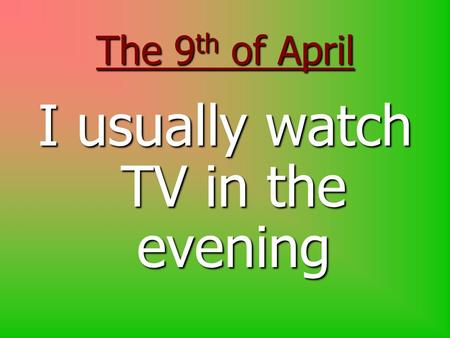 The 9 th of April I usually watch TV in the evening.
