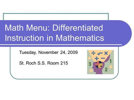 Math Menu: Differentiated Instruction in Mathematics Tuesday, November 24, 2009 St. Roch S.S. Room 215.