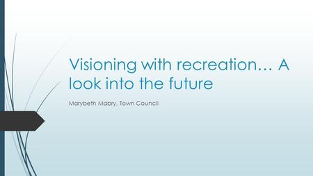 Visioning with recreation… A look into the future Marybeth Mabry, Town Council.