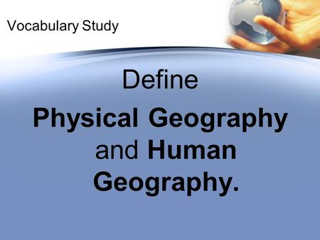 Vocabulary Study Define Physical Geography and Human Geography.