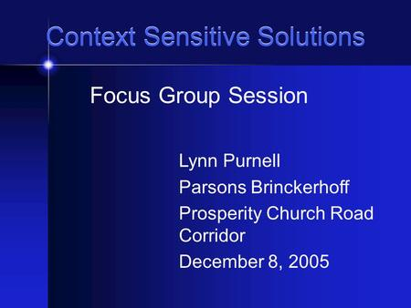 Context Sensitive Solutions Focus Group Session Lynn Purnell Parsons Brinckerhoff Prosperity Church Road Corridor December 8, 2005.