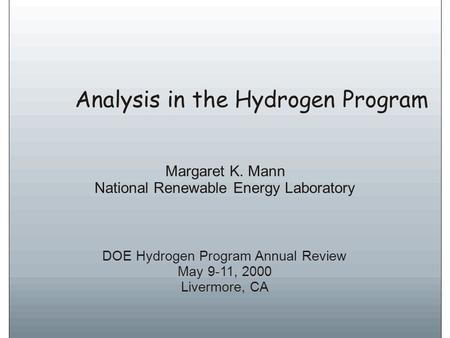 Analysis in the Hydrogen Program DOE Hydrogen Program Annual Review May 9-11, 2000 Livermore, CA Margaret K. Mann National Renewable Energy Laboratory.