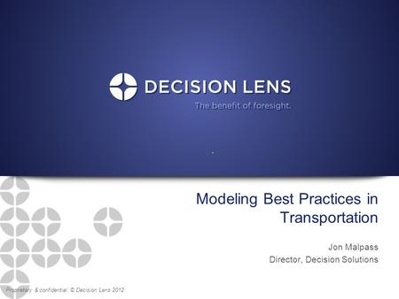 Proprietary & confidential. © Decision Lens 2012 Modeling Best Practices in Transportation Jon Malpass Director, Decision Solutions.