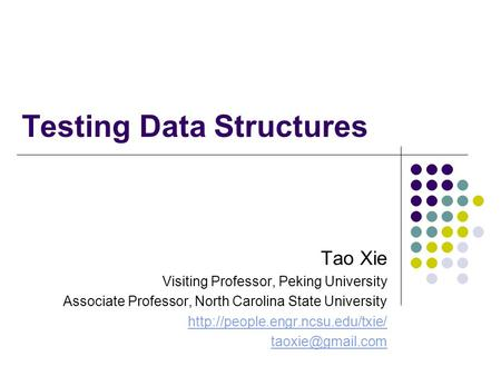 Testing Data Structures Tao Xie Visiting Professor, Peking University Associate Professor, North Carolina State University