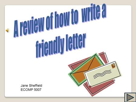 Jane Sheffield ECOMP 5007 We write friendly letters to people we know well. We might write a friendly letter to our parents, our grandparents, or our.