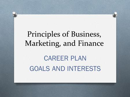 Principles of Business, Marketing, and Finance CAREER PLAN GOALS AND INTERESTS.