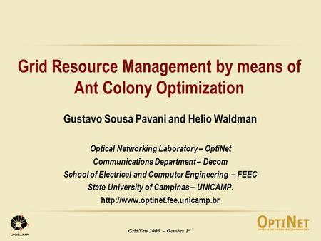 GridNets 2006 – October 1 st Grid Resource Management by means of Ant Colony Optimization Gustavo Sousa Pavani and Helio Waldman Optical Networking Laboratory.