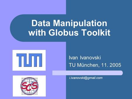Data Manipulation with Globus Toolkit Ivan Ivanovski TU München, 11. 2005