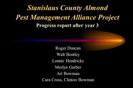 Stanislaus County Almond Pest Management Alliance Project Progress report after year 3 Roger Duncan Walt Bentley Lonnie Hendricks Merlyn Garber Art Bowman.