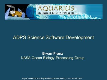ADPS Science Software Development Bryan Franz NASA Ocean Biology Processing Group Aquarius Data Processing Workshop, NASA/GSFC, 21-22 March 2007.