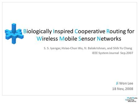 M ulti m edia c omputing laboratory Biologically Inspired Cooperative Routing for Wireless Mobile Sensor Networks S. S. Iyengar, Hsiao-Chun Wu, N. Balakrishnan,