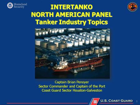 1 INTERTANKO NORTH AMERICAN PANEL Tanker Industry Topics Captain Brian Penoyer Sector Commander and Captain of the Port Coast Guard Sector Houston-Galveston.
