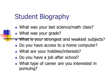 Student Biography What was your last science/math class? What was your grade? What is your strongest and weakest subjects? Do you have access to a home.