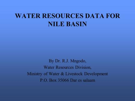 WATER RESOURCES DATA FOR NILE BASIN By Dr. R.J. Mngodo, Water Resources Division, Ministry of Water & Livestock Development P.O. Box 35066 Dar es salaam.