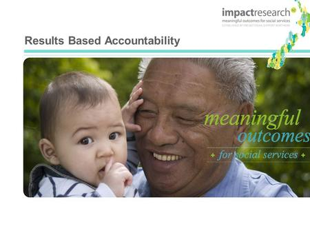 Results Based Accountability. Overview of Results Based Accountability The context of the development of Results Based Accountability in New Zealand An.