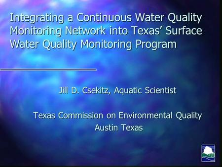 Integrating a Continuous Water Quality Monitoring Network into Texas' Surface Water Quality Monitoring Program Jill D. Csekitz, Aquatic Scientist Texas.