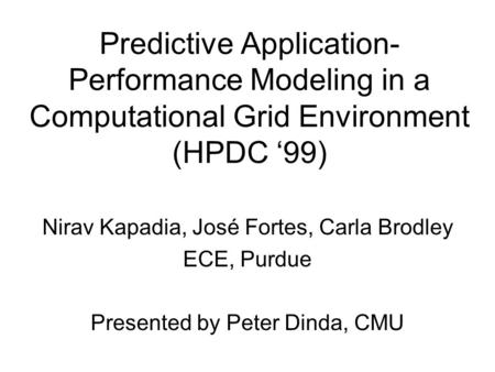 Predictive Application- Performance Modeling in a Computational Grid Environment (HPDC '99) Nirav Kapadia, José Fortes, Carla Brodley ECE, Purdue Presented.