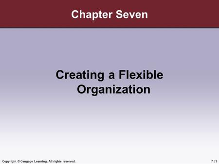 Copyright © Cengage Learning. All rights reserved.7 | 1 Chapter Seven Creating a Flexible Organization.
