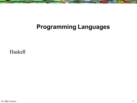 Dr. Philip Cannata 1 Programming Languages Haskell.