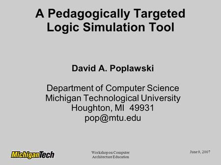 June 9, 2007 Workshop on Computer Architecture Education A Pedagogically Targeted Logic Simulation Tool David A. Poplawski Department of Computer Science.
