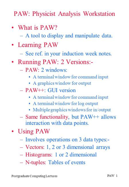 Postgraduate Computing Lectures PAW 1 PAW: Physicist Analysis Workstation What is PAW? –A tool to display and manipulate data. Learning PAW –See ref. in.
