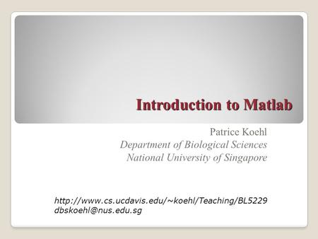 Introduction to Matlab Patrice Koehl Department of Biological Sciences National University of Singapore