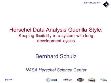 Page 1 PACS GRITS 17 June 2011 Herschel Data Analysis Guerilla Style: Keeping flexibility in a system with long development cycles Bernhard Schulz NASA.