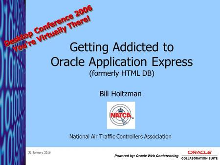 31 January 2016 Getting Addicted to Oracle Application Express (formerly HTML DB) Bill Holtzman National Air Traffic Controllers Association Desktop Conference.