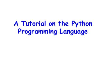 A Tutorial on the Python Programming Language. Overview Running Python and Output Data Types Input and File I/O Control Flow Functions.
