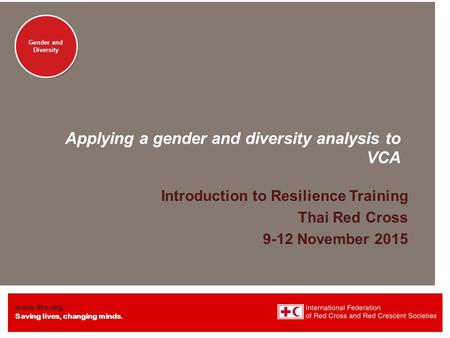 Www.ifrc.org Saving lives, changing minds. Gender and Diversity Applying a gender and diversity analysis to VCA Introduction to Resilience Training Thai.