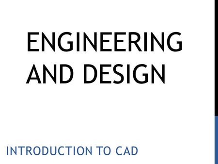 ENGINEERING AND DESIGN INTRODUCTION TO CAD. Key Learning: Computer Aided Design (CAD) is a useful tool in the design and production of products.