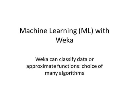 Machine Learning (ML) with Weka Weka can classify data or approximate functions: choice of many algorithms.