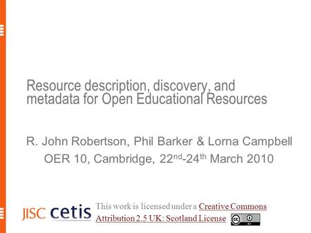 Resource description, discovery, and metadata for Open Educational Resources R. John Robertson, Phil Barker & Lorna Campbell OER 10, Cambridge, 22 nd -24.