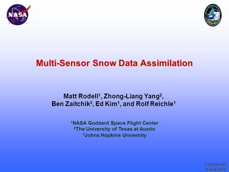 Matt Rodell NASA GSFC Multi-Sensor Snow Data Assimilation Matt Rodell 1, Zhong-Liang Yang 2, Ben Zaitchik 3, Ed Kim 1, and Rolf Reichle 1 1 NASA Goddard.