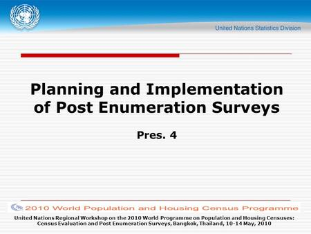 United Nations Regional Workshop on the 2010 World Programme on Population and Housing Censuses: Census Evaluation and Post Enumeration Surveys, Bangkok,