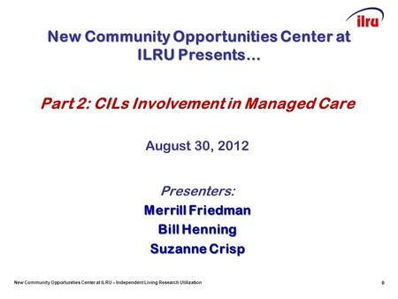 New Community Opportunities Center at ILRU – Independent Living Research Utilization 0 Part 2: CILs Involvement in Managed Care August 30, 2012 Presenters: