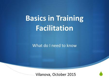  Basics in Training Facilitation What do I need to know Vilanova, October 2015.