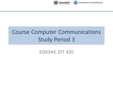 Course Computer Communications Study Period 3 EDA344, DIT 420.