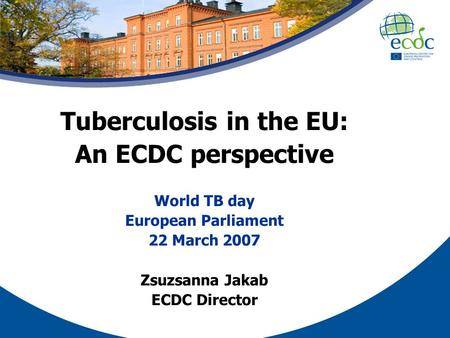 Tuberculosis in the EU: An ECDC perspective World TB day European Parliament 22 March 2007 Zsuzsanna Jakab ECDC Director.