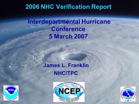 2006 NHC Verification Report Interdepartmental Hurricane Conference 5 March 2007 James L. Franklin NHC/TPC.