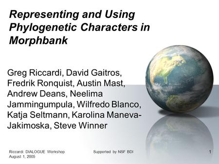 Riccardi: DIALOGUE Workshop August 1, 2005 Supported by NSF BDI 1 Representing and Using Phylogenetic Characters in Morphbank Greg Riccardi, David Gaitros,