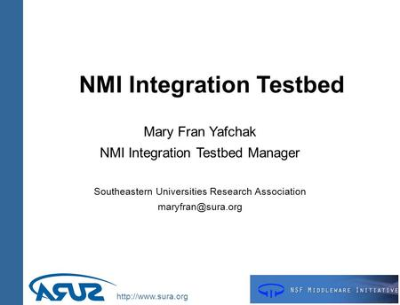 NMI Integration Testbed Mary Fran Yafchak NMI Integration Testbed Manager Southeastern Universities Research Association